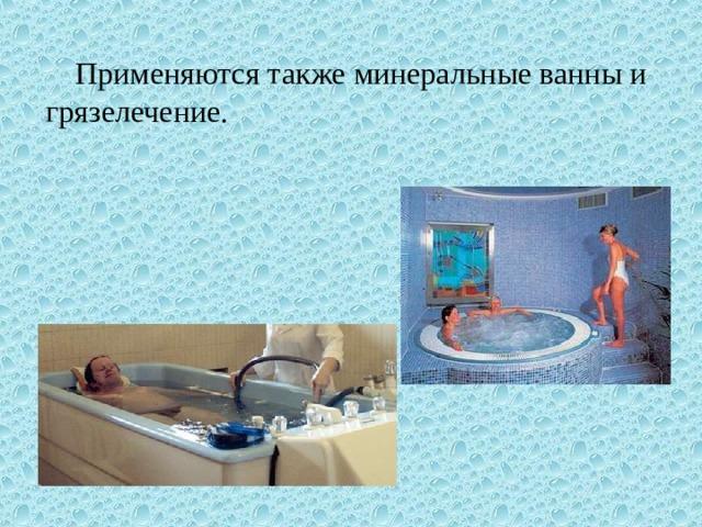 Применяются также минеральные ванны и грязелечение.