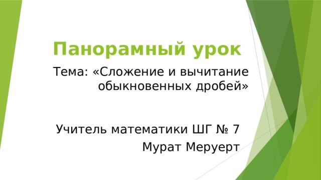 Панорамный урок Тема: «Сложение и вычитание обыкновенных дробей» Учитель математики ШГ № 7 Мурат Меруерт