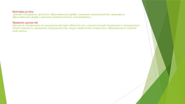 Критерии успеха:  умение складывать ,вычитать обыкновенные дроби с разными знаменателями, сравнивать обыкновенные дроби с разными знаменателями, анализировать.   Привитие ценностей  Ценности, основанные на национальной идее «Мәңгілік ел»: казахстанский патриотизм и гражданская ответственность; уважение; сотрудничество; труд и творчество; открытость; образование в течение всей жизни.