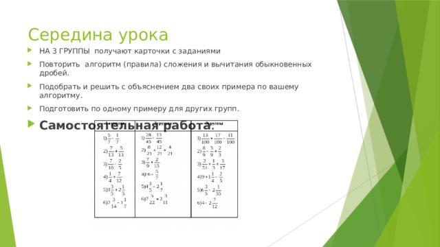 Середина урока НА 3 ГРУППЫ получают карточки с заданиями Повторить алгоритм (правила) сложения и вычитания обыкновенных дробей. Подобрать и решить с объяснением два своих примера по вашему алгоритму. Подготовить по одному примеру для других групп. Самостоятельная работа .
