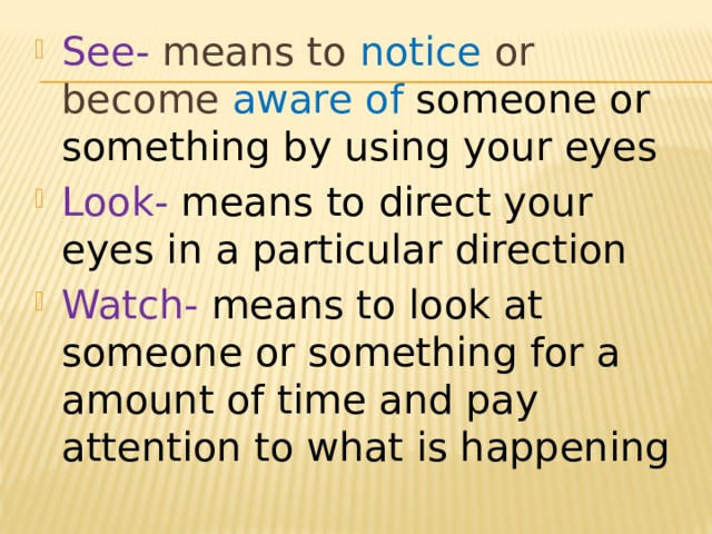 See- means to notice or become aware of someone or something by using your eyes Look- means to direct your eyes in a particular direction Watch- means to look at someone or something for a amount of time and pay attention to what is happening