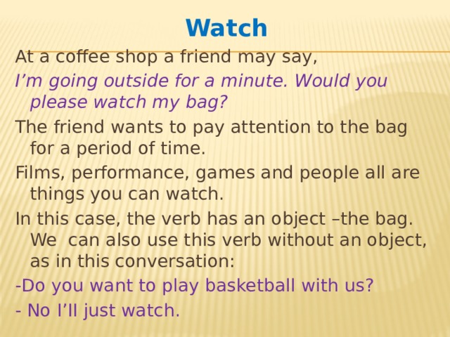 Watch At a coffee shop a friend may say, I'm going outside for a minute. Would you please watch my bag? The friend wants to pay attention to the bag for a period of time. Films, performance, games and people all are things you can watch. In this case, the verb has an object –the bag. We can also use this verb without an object, as in this conversation: -Do you want to play basketball with us? - No I'II just watch.