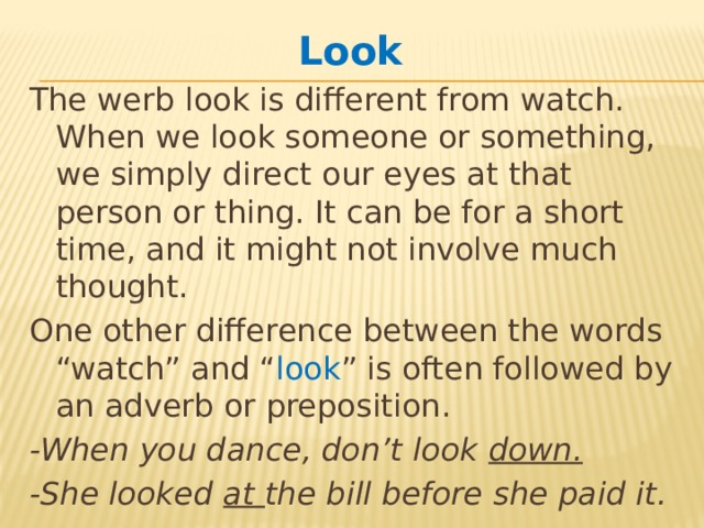 "Look  The werb look is different from watch. When we look someone or something, we simply direct our eyes at that person or thing. It can be for a short time, and it might not involve much thought. One other difference between the words ""watch"" and "" look "" is often followed by an adverb or preposition. -When you dance, don't look down. -She looked at the bill before she paid it."