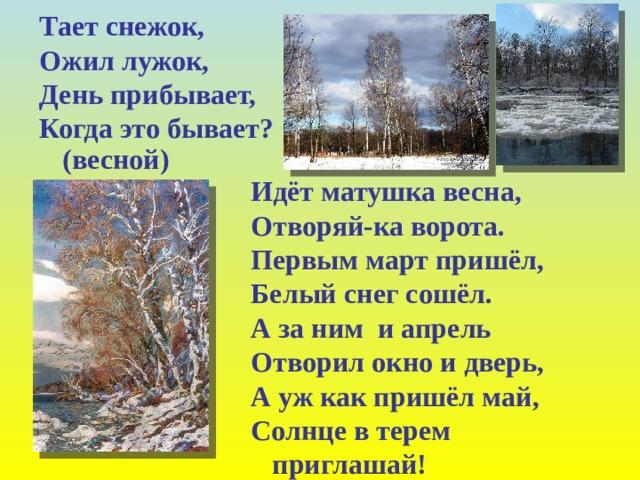 Тает снежок, Ожил лужок, День прибывает, Когда это бывает? (весной) Идёт матушка весна, Отворяй-ка ворота. Первым март пришёл, Белый снег сошёл. А за ним и апрель Отворил окно и дверь, А уж как пришёл май, Солнце в терем приглашай!