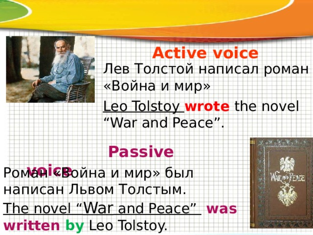 """Active voice Лев Толстой написал роман «Война и мир» Leo Tolstoy wrote the novel """"War and Peace"""".  Passive voice Роман «Война и мир» был написан Львом Толстым. The novel """" War and Peace""""  was written by Leo Tolstoy."""