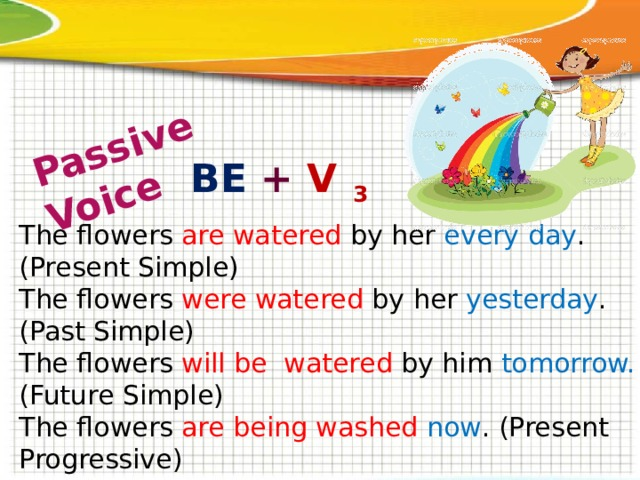 Passive Voice  BE + V 3 The flowers are watered by her every day . (Present Simple) The flowers were watered by her yesterday . (Past Simple) The flowers will be watered by him tomorrow. (Future Simple) The flowers are being washed now . (Present Progressive) The flowers were being washed yesterday at 5 . (Past Progres.) The flowers have been washed already . (Present Perfect) The flowers had been washed before you came . (Past Perfect) The flowers will have been washed tomorrow by 8. (Future Perfect)