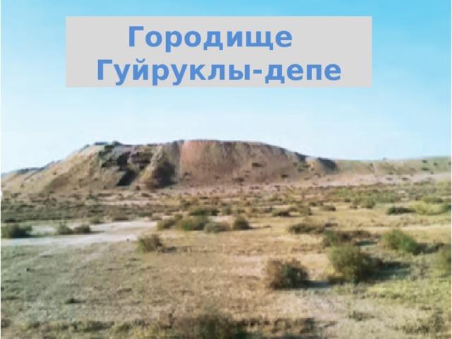 Городище  Гуйруклы-депе
