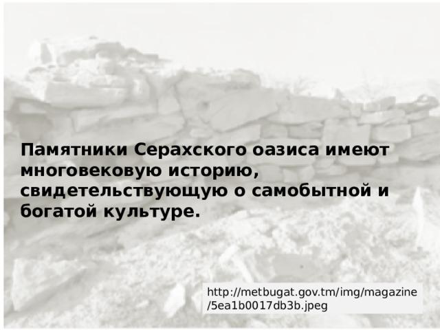 Памятники Серахского оазиса имеют многовековую историю, свидетельствующую о самобытной и богатой культуре. http://metbugat.gov.tm/img/magazine/5ea1b0017db3b.jpeg
