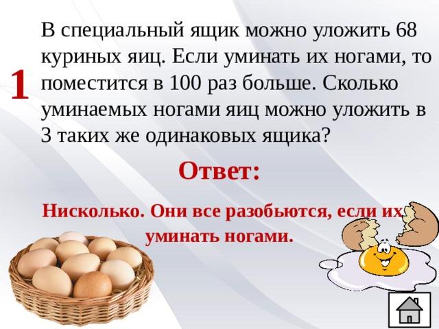 В специальный ящик можно уложить 68 куриных яиц. Если уминать их ногами, то поместится в 100 раз больше. Сколько уминаемых ногами яиц можно уложить в 3 таких же одинаковых ящика? 1 Ответ:  Нисколько. Они все разобьются, если их уминать ногами.