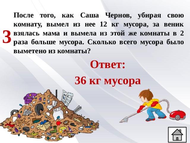 После того, как Саша Чернов, убирая свою комнату, вымел из нее 12 кг мусора, за веник взялась мама и вымела из этой же комнаты в 2 раза больше мусора. Сколько всего мусора было выметено из комнаты? 3 Ответ: 36 кг мусора