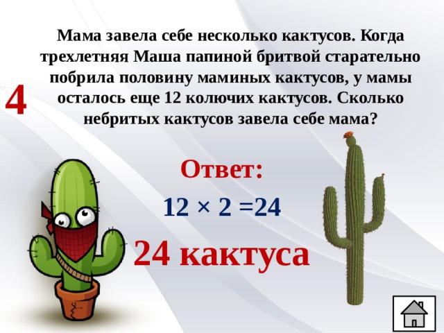 Мама завела себе несколько кактусов. Когда трехлетняя Маша папиной бритвой старательно побрила половину маминых кактусов, у мамы осталось еще 12 колючих кактусов. Сколько небритых кактусов завела себе мама? 4 Ответ: 12 × 2 =24 24 кактуса