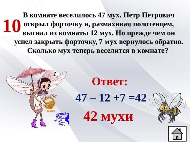 В комнате веселилось 47 мух. Петр Петрович открыл форточку и, размахивая полотенцем, выгнал из комнаты 12 мух. Но прежде чем он успел закрыть форточку, 7 мух вернулось обратно. Сколько мух теперь веселится в комнате? 10 Ответ:  47 – 12 +7 =42 42 мухи