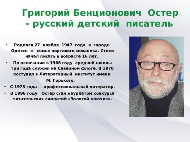 Григорий Бенционович Остер - русский детский писатель Родился 27 ноября 1947 года в городе Одессе в семье портового механика. Стихи начал писать в возрасте 16 лет. По окончании в 1966 году средней школы три года служил на Северном флоте. В 1970 поступил в Литературный институт имени  М. Горького.