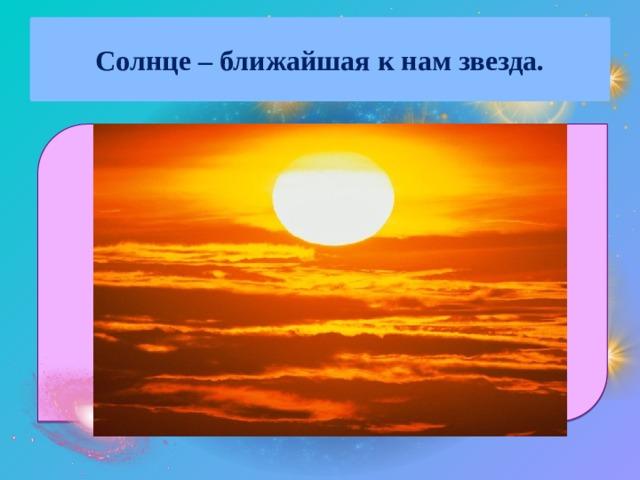 Солнце – ближайшая к нам звезда.