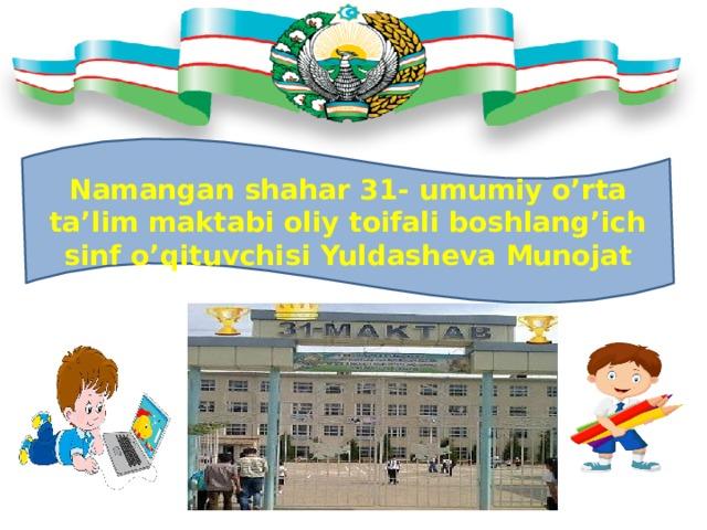 Namangan shahar 31- umumiy o'rta ta'lim maktabi oliy toifali boshlang'ich sinf o'qituvchisi Yuldasheva Munojat