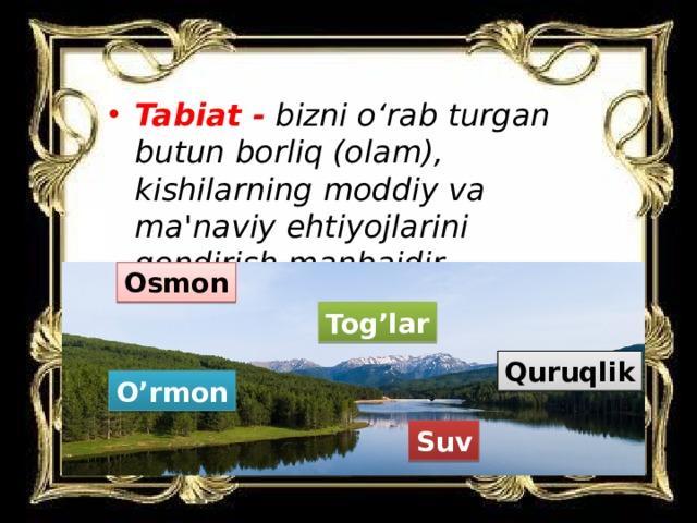 Tabiat -  bizni o'rab turgan butun borliq (olam), kishilarning moddiy va ma'naviy ehtiyojlarini qondirish manbaidir.