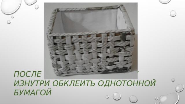 После плетения коробочку Изнутри обклеить однотонной бумагой