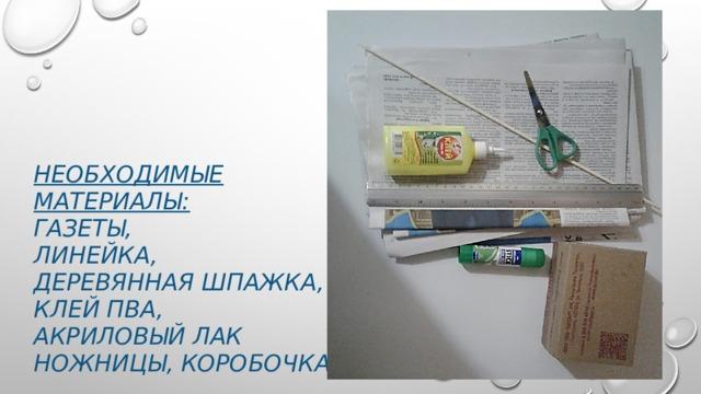 Необходимые материалы:  газеты,  линейка,  деревянная шпажка,  клей пва,  акриловый лак  ножницы, коробочка