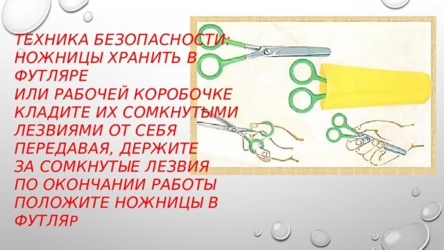 Техника безопасности:  ножницы хранить в футляре  или рабочей коробочке  кладите их сомкнутыми лезвиями от себя  передавая, держите  за сомкнутые лезвия  по окончании работы  положите ножницы в футля р