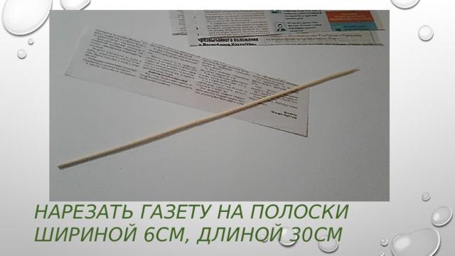 Нарезать газету на полоски шириной 6см, длиной 30см