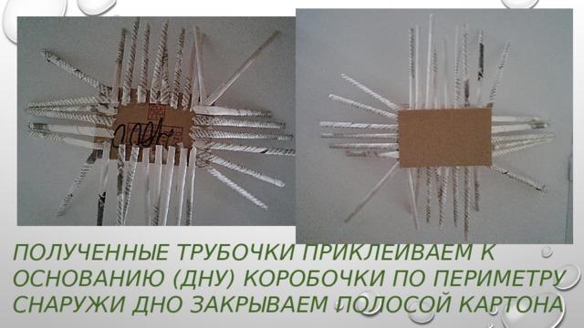 Полученные трубочки приклеиваем к основанию (дну) коробочки по периметру  снаружи дно закрываем полосой картона