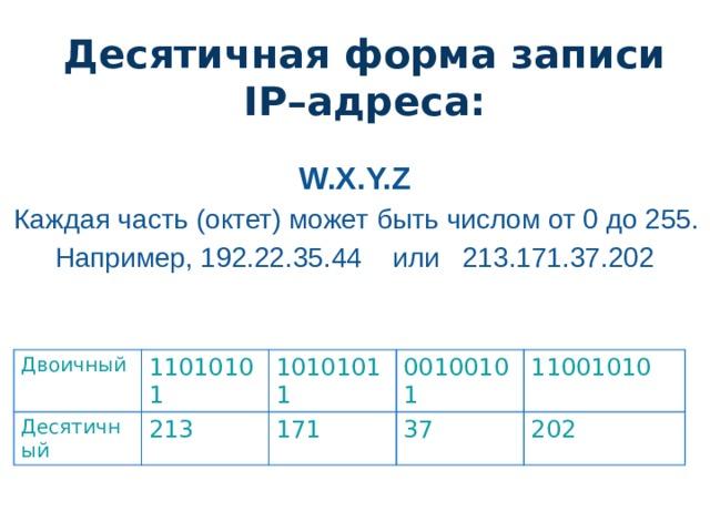 Десятичная форма записи IP–адреса: W.X.Y.Z Каждая часть (октет) может быть числом от 0 до 255. Например, 192.22.35.44 или 213.171.37.202 Двоичный Десятичный 11010101 10101011 213 00100101 171 11001010 37 202