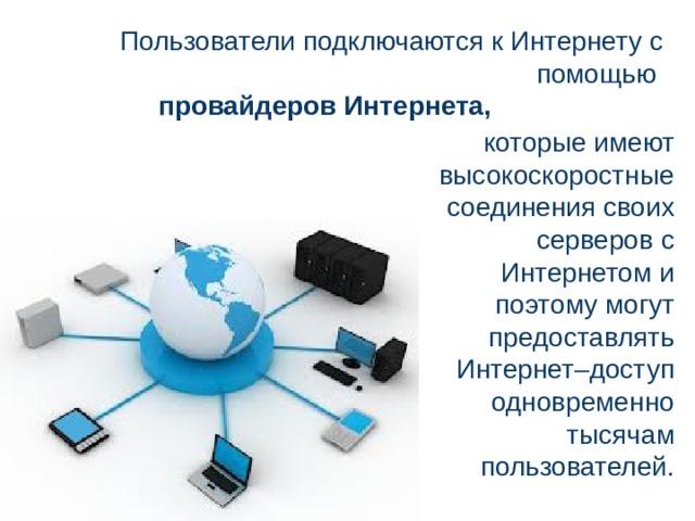 Пользователи подключаются к Интернету с помощью провайдеров Интернета, которые имеют высокоскоростные соединения своих серверов с Интернетом и поэтому могут предоставлять Интернет–доступ одновременно тысячам пользователей.