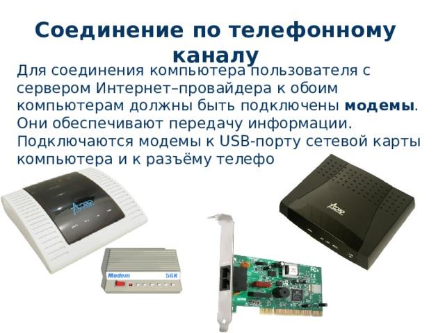 Соединение по телефонному каналу Для соединения компьютера пользователя с сервером Интернет–провайдера к обоим компьютерам должны быть подключены модемы . Они обеспечивают передачу информации.  Подключаются модемы к USB-порту сетевой карты компьютера и к разъёму телефонной розетки.