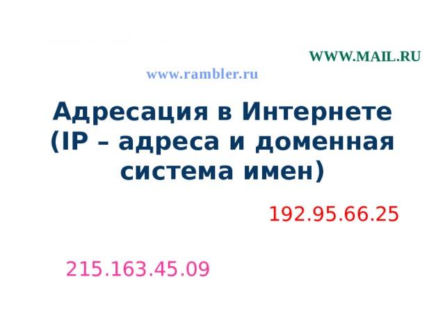 www.microsoft.com www.mail.ru www.rambler.ru Адресация в Интернете  (IP – адреса и доменная система имен)  192.95.66.25 215.163.45.09