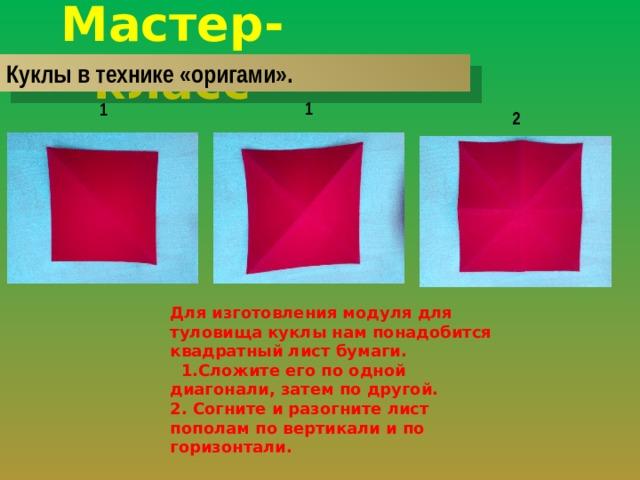 Мастер-класс Куклы в технике «оригами». 1 1 2 Для изготовления модуля для туловища куклы нам понадобится квадратный лист бумаги.  1.Сложите его по одной диагонали, затем по другой. 2. Согните и разогните лист пополам по вертикали и по горизонтали.