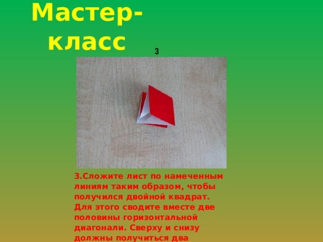 Мастер-класс 3 3.Сложите лист по намеченным линиям таким образом, чтобы получился двойной квадрат. Для этого сводите вместе две половины горизонтальной диагонали. Сверху и снизу должны получиться два квадрата.