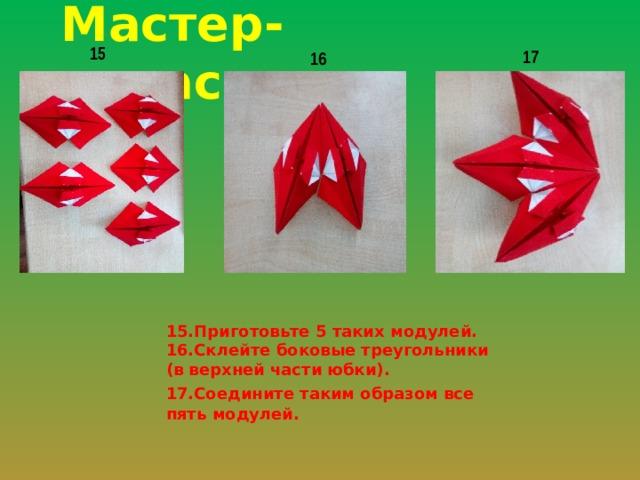 Мастер-класс 15 17 16 15.Приготовьте 5 таких модулей. 16.Склейте боковые треугольники (в верхней части юбки). 17.Соедините таким образом все пять модулей.