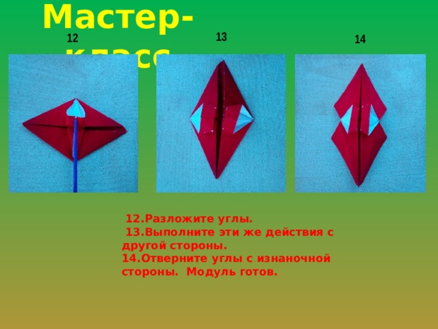 Мастер-класс 13 12 14  12.Разложите углы.  13.Выполните эти же действия с другой стороны. 14.Отверните углы с изнаночной стороны. Модуль готов.