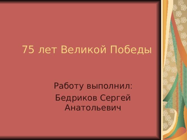 75 лет Великой Победы Работу выполнил : Бедриков Сергей Анатольевич