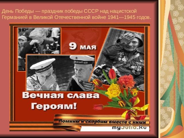 День Победы — праздник победы СССР над нацистской Германией в Великой Отечественной войне 1941—1945 годов.