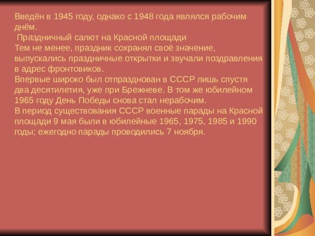 Введён в 1945 году, однако с 1948 года являлся рабочим днём.  Праздничный салют на Красной площади Тем не менее, праздник сохранял своё значение, выпускались праздничные открытки и звучали поздравления в адрес фронтовиков. Впервые широко был отпразднован в СССР лишь спустя два десятилетия, уже при Брежневе. В том же юбилейном 1965 году День Победы снова стал нерабочим. В период существования СССР военные парады на Красной площади 9 мая были в юбилейные 1965, 1975, 1985 и 1990 годы; ежегодно парады проводились 7 ноября.