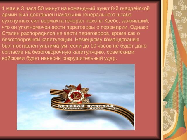 1 мая в 3 часа 50 минут на командный пункт 8-й гвардейской армии был доставлен начальник генерального штаба сухопутных сил вермахта генерал пехоты Кребс, заявивший, что он уполномочен вести переговоры о перемирии. Однако Сталин распорядился не вести переговоров, кроме как о безоговорочной капитуляции. Немецкому командованию был поставлен ультиматум: если до 10 часов не будет дано согласие на безоговорочную капитуляцию, советскими войсками будет нанесён сокрушительный удар.