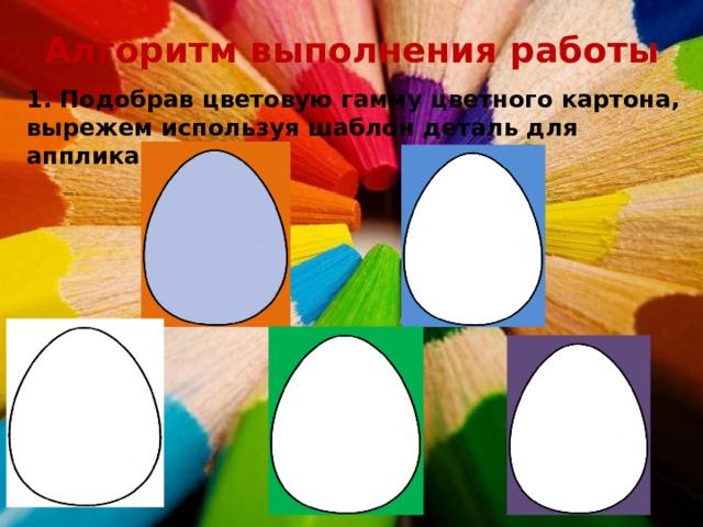 Алгоритм выполнения работы 1. Подобрав цветовую гамму цветного картона, вырежем используя шаблон деталь для аппликации.