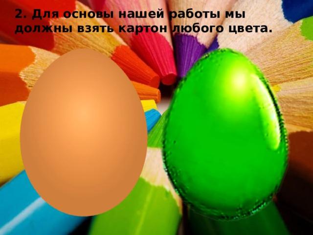 2. Для основы нашей работы мы должны взять картон любого цвета.