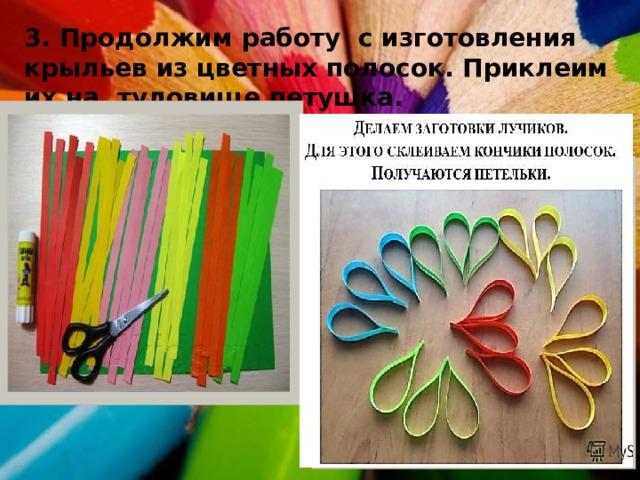 3. Продолжим работу с изготовления крыльев из цветных полосок. Приклеим их на туловище петушка.