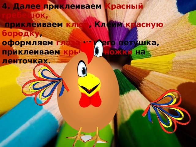 4. Далее приклеиваем Красный гребешок,  приклеиваем клюв , Клеим красную бородку , оформляем глаза нашего петушка, приклеиваем крылья , ножки на ленточках.