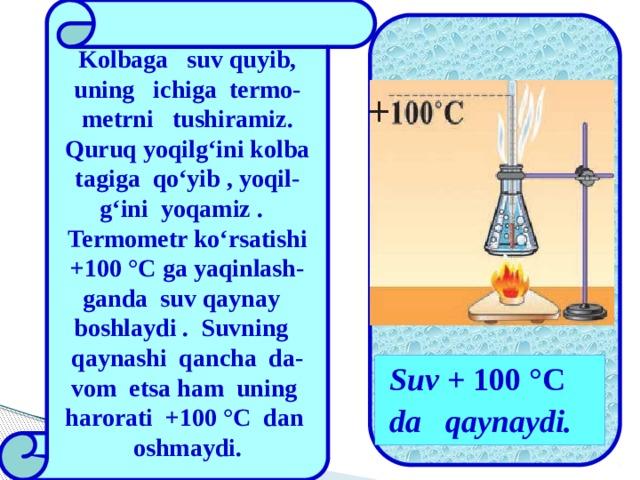 Kolbaga suv quyib, uning ichiga termo-metrni tushiramiz. Quruq yoqilg'ini kolba tagiga qo'yib , yoqil-g'ini yoqamiz . Termometr ko'rsatishi +100 °C ga yaqinlash-ganda suv qaynay boshlaydi . Suvning qaynashi qancha da-vom etsa ham uning harorati +100 °C dan oshmaydi.   Suv + 100 °C da qaynaydi.