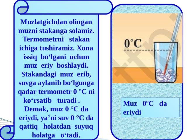 Muzlatgichdan olingan muzni stakanga solamiz. Termometrni stakan ichiga tushiramiz. Xona issiq bo'lgani uchun muz eriy boshlaydi. Stakandagi muz erib, suvga aylanib bo'lgunga qadar termometr 0 °C ni ko'rsatib turadi . Demak, muz 0 °C da eriydi, ya'ni suv 0 °C da qattiq holatdan suyuq holatga o'tadi. Muz Muz 0 ºC da eriydi