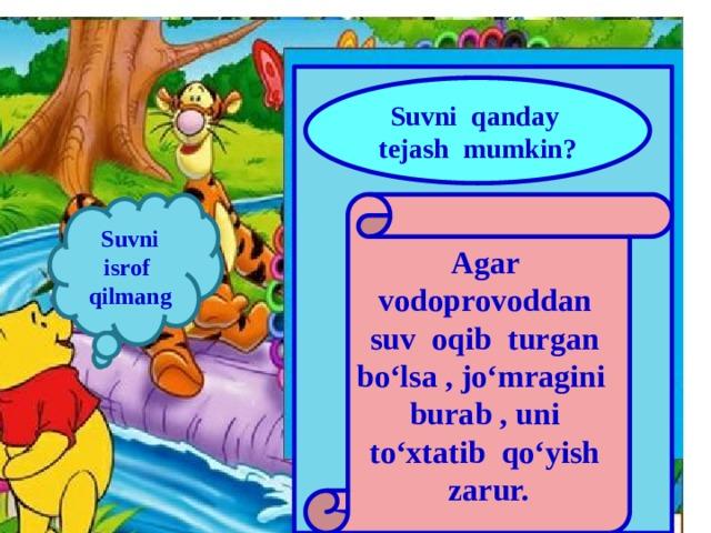 Suvni qanday tejash mumkin? Suvni isrof qilmang Agar vodoprovoddan suv oqib turgan bo'lsa , jo'mragini burab , uni to'xtatib qo'yish zarur.