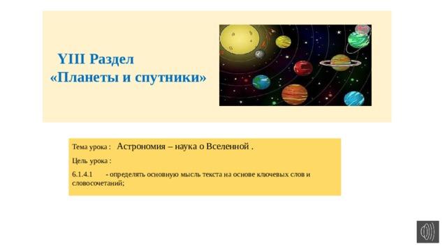 ҮІІІ Раздел  «Планеты и спутники»    Тема урока : Астрономия – наука о Вселенной . Цель урока : 6.1.4.1  - определять основную мысль текста на основе ключевых слов и словосочетаний;