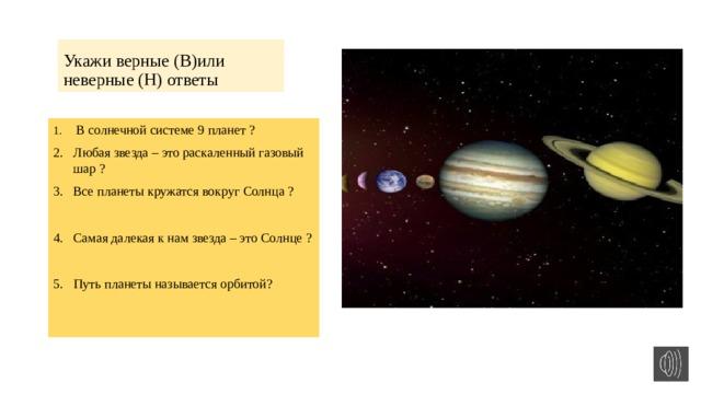 Укажи верные (В)или неверные (Н) ответы  В солнечной системе 9 планет ? Любая звезда – это раскаленный газовый шар ? Все планеты кружатся вокруг Солнца ? Самая далекая к нам звезда –это Солнце ? 5. Путь планеты называется орбитой?