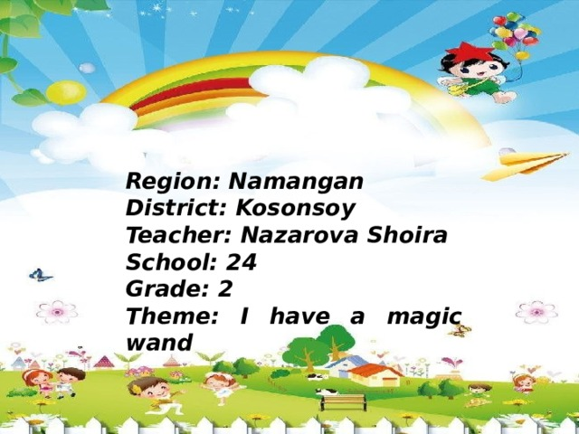 Region: Namangan District: Kosonsoy Teacher: Nazarova Shoira School: 24 Grade: 2 Theme: I have a magic wand