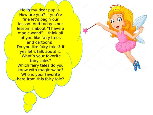 """Hello my dear pupils. How are you? If you're fine let's begin our lesson. And today's our lesson is about """"I have a magic wand"""". I think all of you like fairy tales and cartoons Do you like fairy tales? If yes let's talk about it.  What's your favorite fairy tales? Which fairy tales do you know with magic wand? Who is your favorite hero from this fairy tale?"""