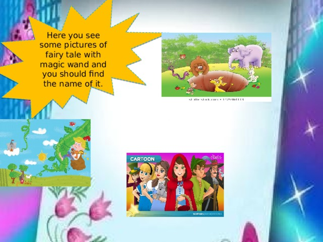Here you see some pictures of fairy tale with magic wand and you should find the name of it.