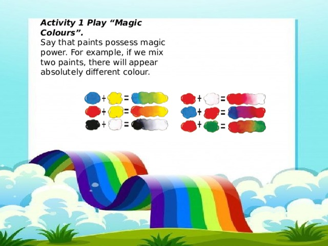 """Activity 1 Play """"Magic Colours"""". Say that paints possess magic power. For example, if we mix two paints, there will appear absolutely different colour."""